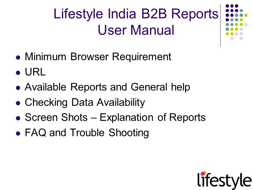 FAQ's & Trouble Shooting Lifestyle report standards: SMR – Stock movement report PRN – Purchase Return Note Grn– Goods Received Note TRI– Transaction In TRO– Transaction Out SAL_QTY – Sale quantity SAL_MRP – Sale Quantity * Retail Price SAL_CP – Sale Quantity * Cost Price SAL_NOT – Sale Value – Discount – Tax SAL_RRP – Sale Value – Discount CLS_QTY – Closing Quantity CLS_CP – Closing Quantity * Cost Price Trouble Shooting Url not opening: Check the internet connection Check Proxy or Fire Wall setting.