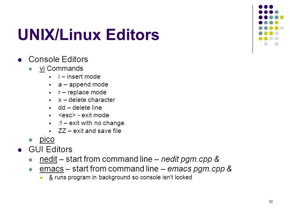 10 UNIX/Linux Editors Console Editors vi Commands  i – insert mode  a – append mode  r – replace mode  x – delete character  dd – delete line  - exit mode  :.