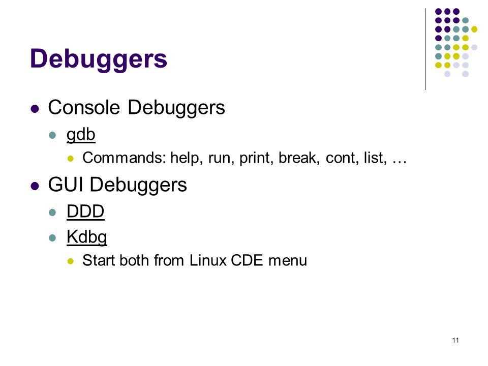 11 Debuggers Console Debuggers gdb Commands: help, run, print, break, cont, list, … GUI Debuggers DDD Kdbg Start both from Linux CDE menu