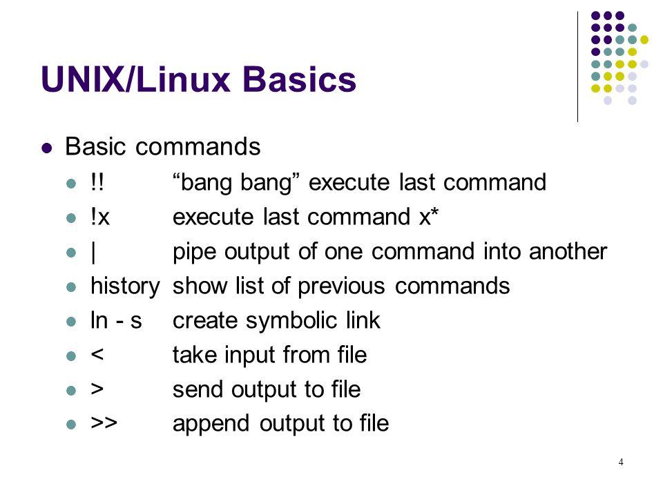 "4 UNIX/Linux Basics Basic commands !! ""bang bang"" execute last command !xexecute last command x* |pipe output of one command into another historyshow"