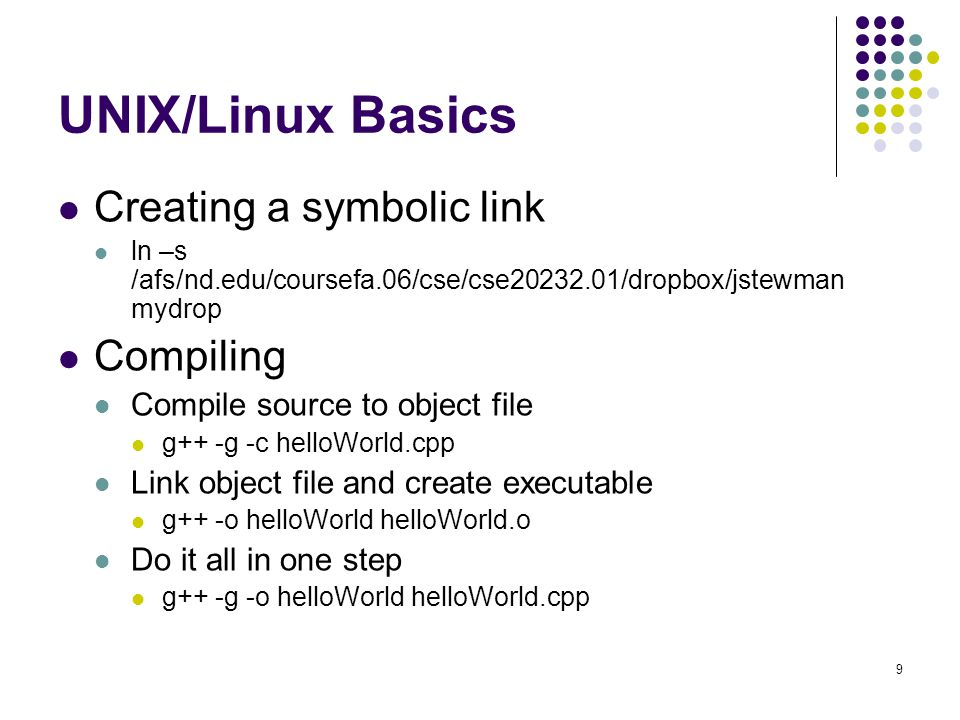 9 UNIX/Linux Basics Creating a symbolic link ln –s /afs/nd.edu/coursefa.06/cse/cse20232.01/dropbox/jstewman mydrop Compiling Compile source to object file g++ -g -c helloWorld.cpp Link object file and create executable g++ -o helloWorld helloWorld.o Do it all in one step g++ -g -o helloWorld helloWorld.cpp