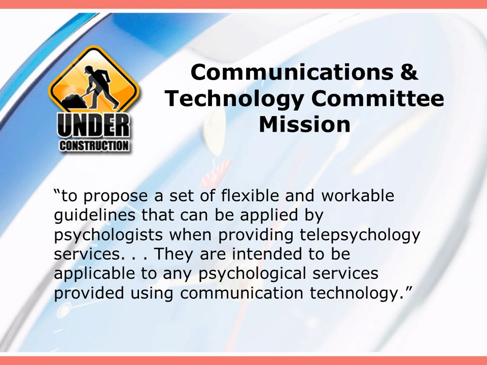 Communications & Technology Committee Mission to propose a set of flexible and workable guidelines that can be applied by psychologists when providing telepsychology services...