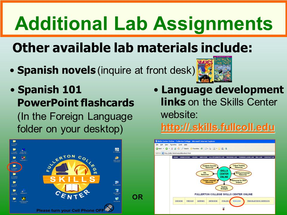 Additional Lab Assignments Other available lab materials include: OR Spanish 101 PowerPoint flashcards (In the Foreign Language folder on your desktop) http://.skills.fullcoll.edu http://.skills.fullcoll.edu Language development links on the Skills Center website: http://.skills.fullcoll.edu http://.skills.fullcoll.edu Spanish novels (inquire at front desk)