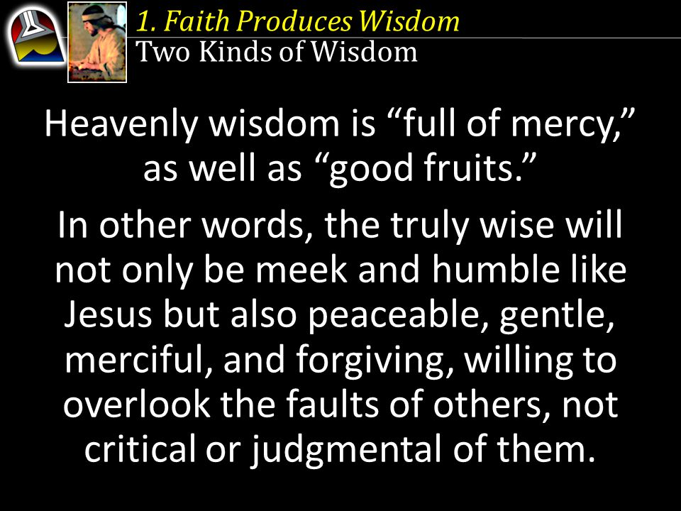 """1. Faith Produces Wisdom Two Kinds of Wisdom Heavenly wisdom is """"full of mercy,"""" as well as """"good fruits."""" In other words, the truly wise will not onl"""