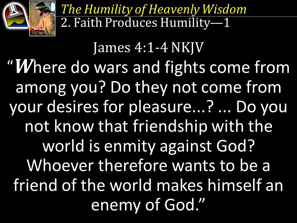"""The Humility of Heavenly Wisdom 2. Faith Produces Humility—1 James 4:1-4 NKJV """" W here do wars and fights come from among you? Do they not come from y"""