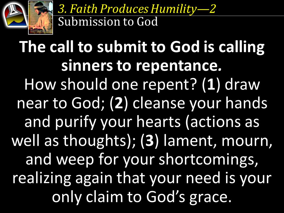 3. Faith Produces Humility—2 Submission to God The call to submit to God is calling sinners to repentance. How should one repent? (1) draw near to God