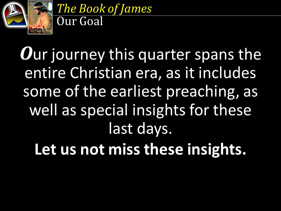 The Book of James Our Goal O ur journey this quarter spans the entire Christian era, as it includes some of the earliest preaching, as well as special