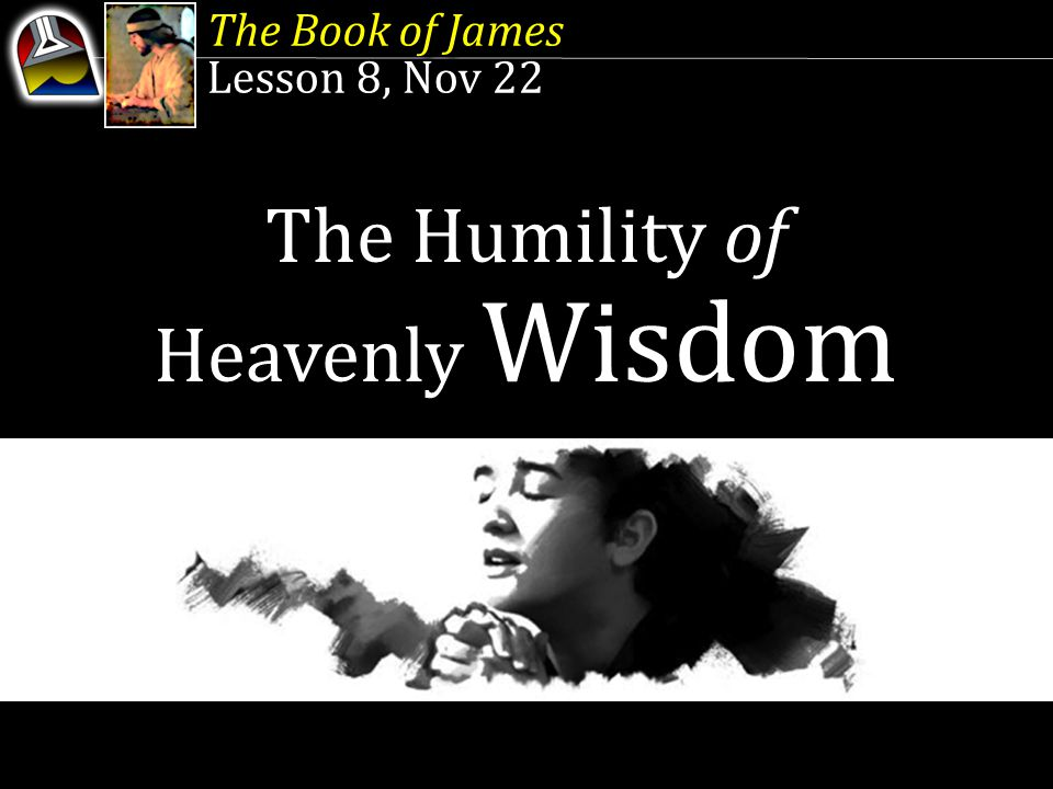 The Book of James Lesson 8, Nov 22 The Book of James Lesson 8, Nov 22 The Humility of Heavenly Wisdom