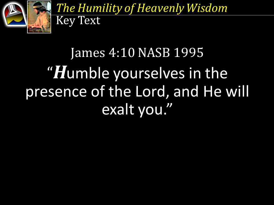 """Key Text James 4:10 NASB 1995 """" H umble yourselves in the presence of the Lord, and He will exalt you."""""""
