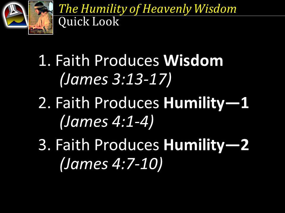 The Humility of Heavenly Wisdom Quick Look 1. Faith Produces Wisdom (James 3:13-17) 2. Faith Produces Humility—1 (James 4:1-4) 3. Faith Produces Humil