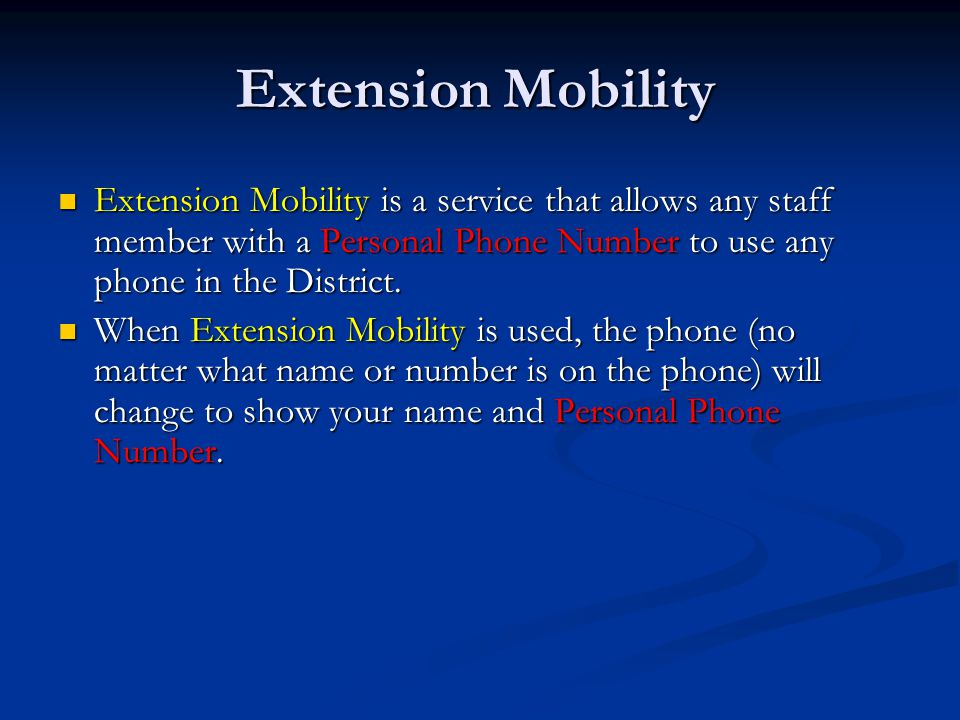 Extension Mobility Extension Mobility is a service that allows any staff member with a Personal Phone Number to use any phone in the District. Extensi