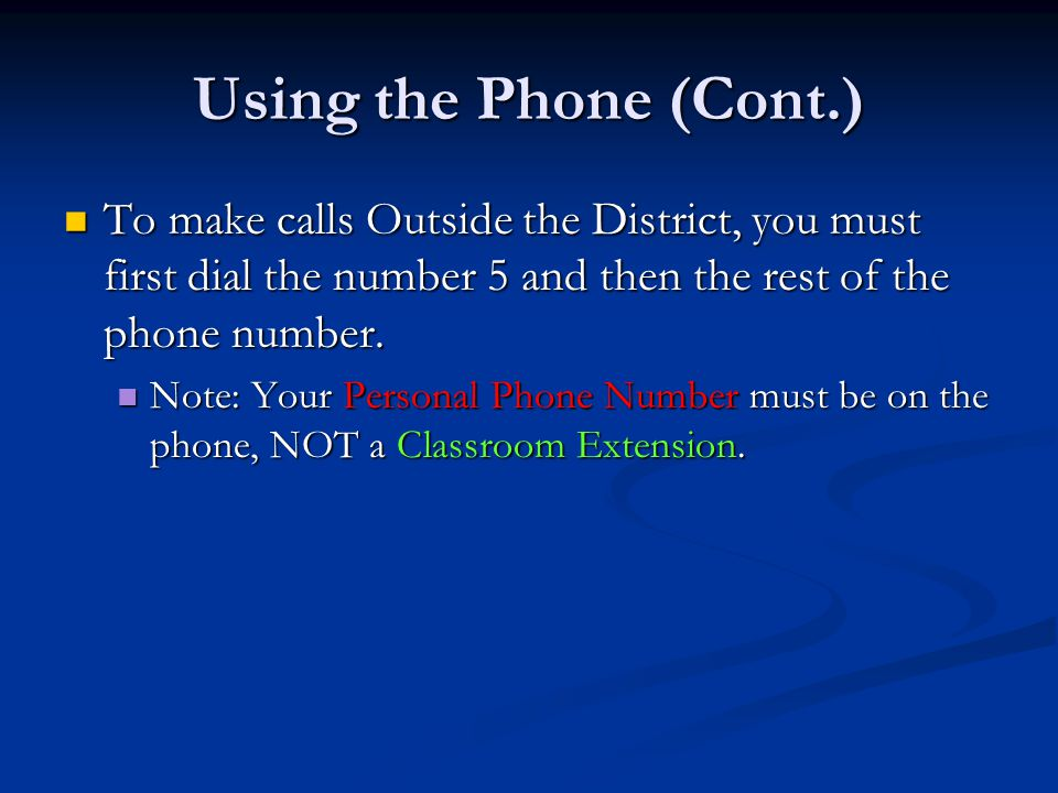 Using the Phone (Cont.) To make calls Outside the District, you must first dial the number 5 and then the rest of the phone number. To make calls Outs