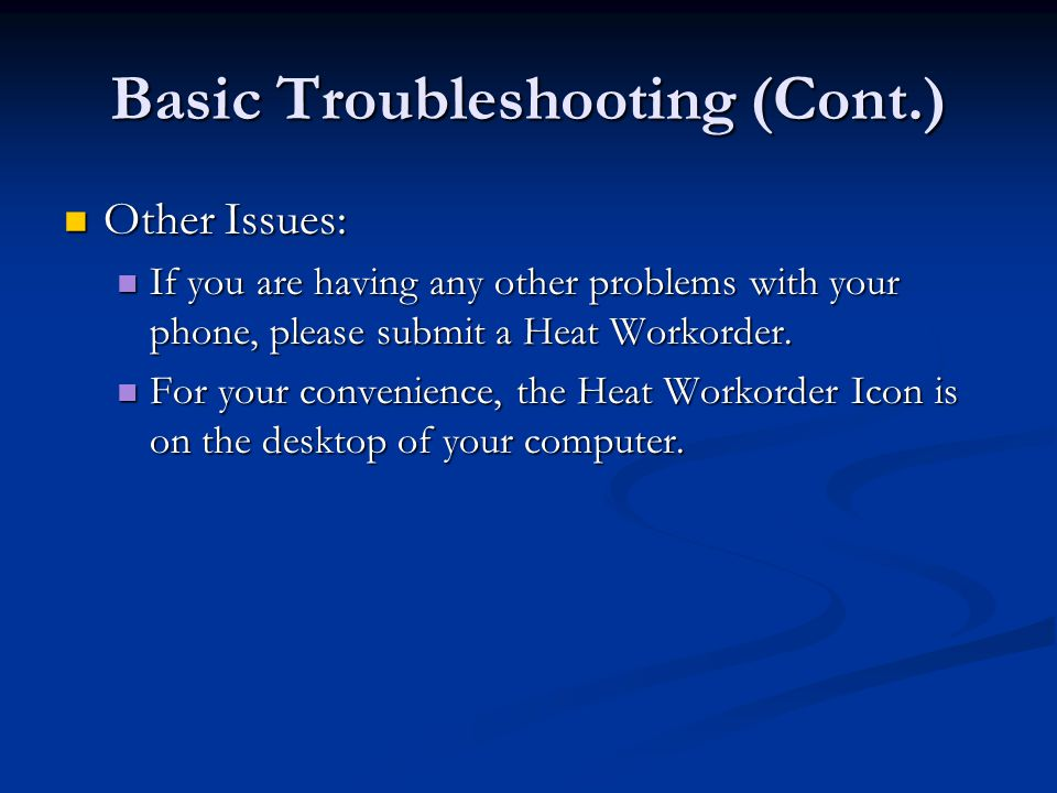Basic Troubleshooting (Cont.) Other Issues: Other Issues: If you are having any other problems with your phone, please submit a Heat Workorder. If you