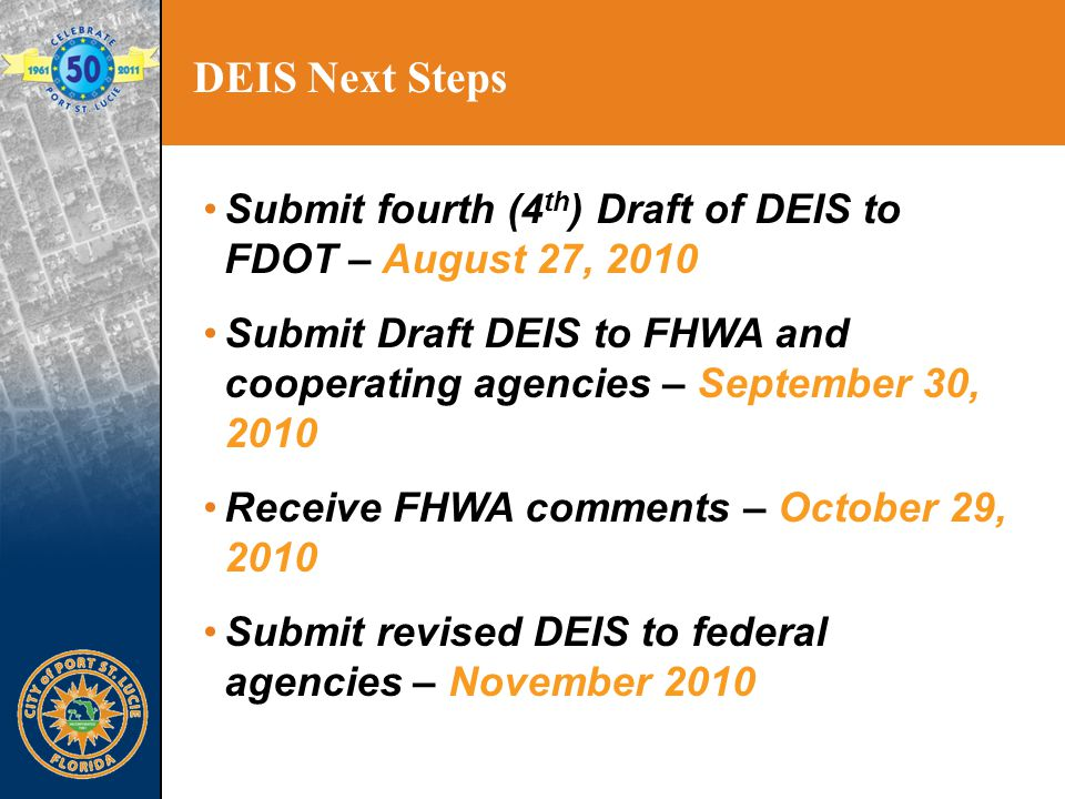 DEIS Next Steps Submit fourth (4 th ) Draft of DEIS to FDOT – August 27, 2010 Submit Draft DEIS to FHWA and cooperating agencies – September 30, 2010 Receive FHWA comments – October 29, 2010 Submit revised DEIS to federal agencies – November 2010
