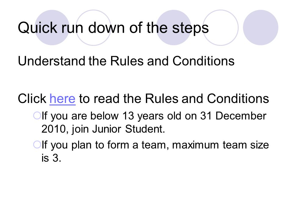Quick run down of the steps Understand the Rules and Conditions Click here to read the Rules and Conditionshere  If you are below 13 years old on 31 December 2010, join Junior Student.