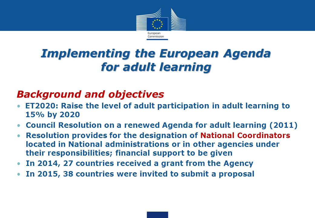 Implementing the European Agenda for adult learning Background and objectives ET2020: Raise the level of adult participation in adult learning to 15%