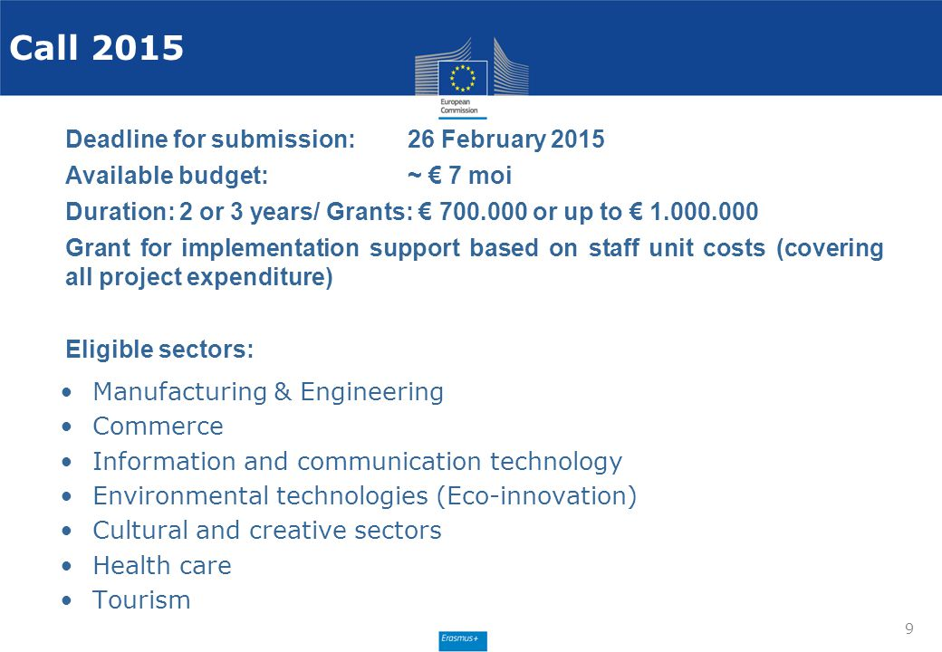 9 Deadline for submission:26 February 2015 Available budget: ~ € 7 moi Duration: 2 or 3 years/ Grants: € 700.000 or up to € 1.000.000 Grant for implem