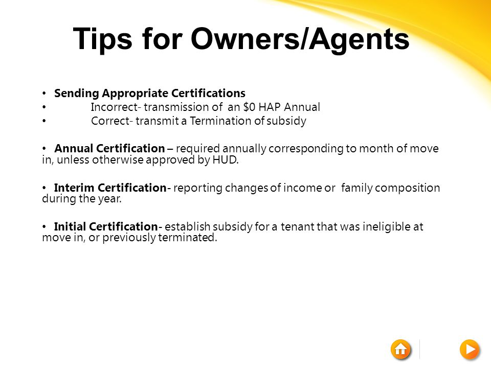 Tips for Owners/Agents Sending Appropriate Certifications Incorrect- transmission of an $0 HAP Annual Correct- transmit a Termination of subsidy Annual Certification – required annually corresponding to month of move in, unless otherwise approved by HUD.