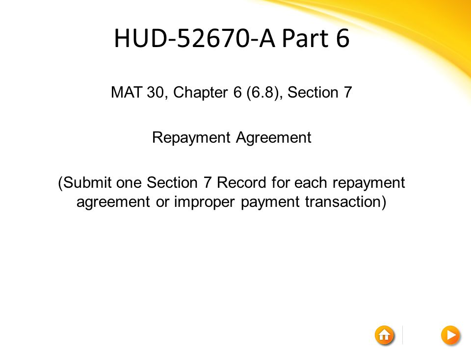 HUD-52670-A Part 6 MAT 30, Chapter 6 (6.8), Section 7 Repayment Agreement (Submit one Section 7 Record for each repayment agreement or improper payment transaction)