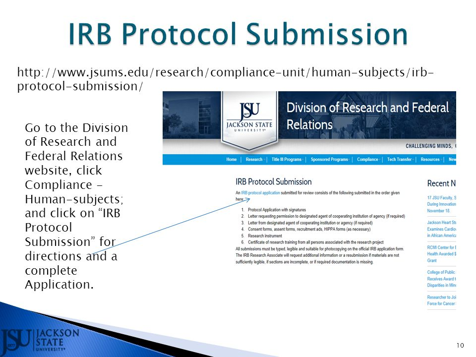 10 http://www.jsums.edu/research/compliance-unit/human-subjects/irb- protocol-submission/ Go to the Division of Research and Federal Relations website, click Compliance - Human-subjects; and click on IRB Protocol Submission for directions and a complete Application.