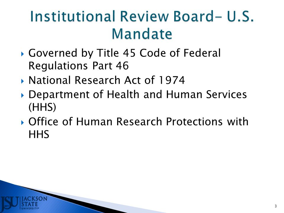  Governed by Title 45 Code of Federal Regulations Part 46  National Research Act of 1974  Department of Health and Human Services (HHS)  Office of Human Research Protections with HHS 3