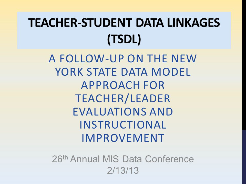 TEACHER-STUDENT DATA LINKAGES (TSDL) A FOLLOW-UP ON THE NEW YORK STATE DATA MODEL APPROACH FOR TEACHER/LEADER EVALUATIONS AND INSTRUCTIONAL IMPROVEMEN