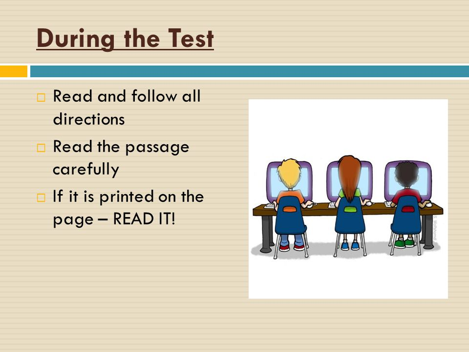 During the Test  Read and follow all directions  Read the passage carefully  If it is printed on the page – READ IT!