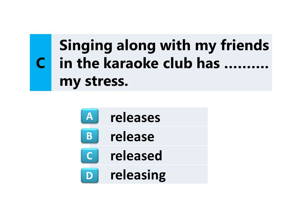releases release released releasing C Singing along with my friends in the karaoke club has ………. my stress. A A B B C C D D