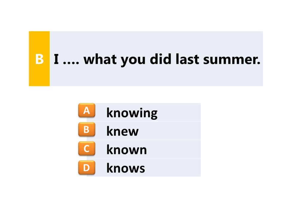 knowing knew known knows B I …. what you did last summer. A A B B C C D D
