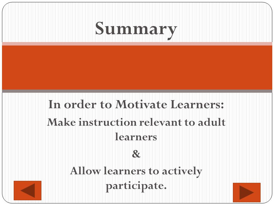 Summary In order to Motivate Learners: Make instruction relevant to adult learners & Allow learners to actively participate.