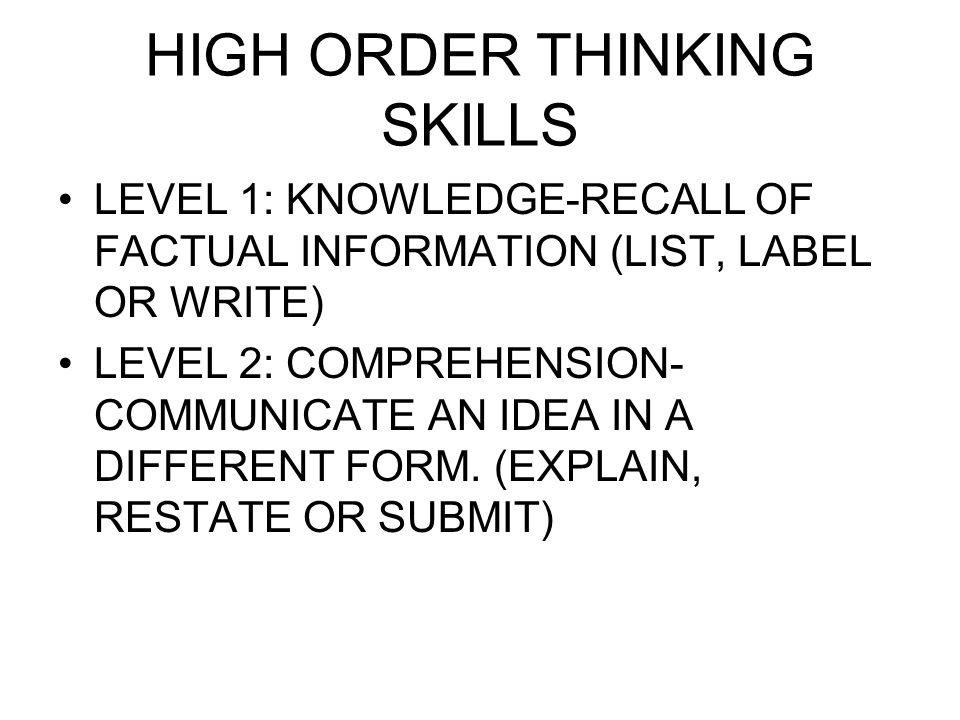 HIGH ORDER THINKING SKILLS LEVEL 1: KNOWLEDGE-RECALL OF FACTUAL INFORMATION (LIST, LABEL OR WRITE) LEVEL 2: COMPREHENSION- COMMUNICATE AN IDEA IN A DIFFERENT FORM.