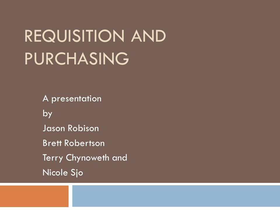 REQUISITION AND PURCHASING A presentation by Jason Robison Brett Robertson Terry Chynoweth and Nicole Sjo