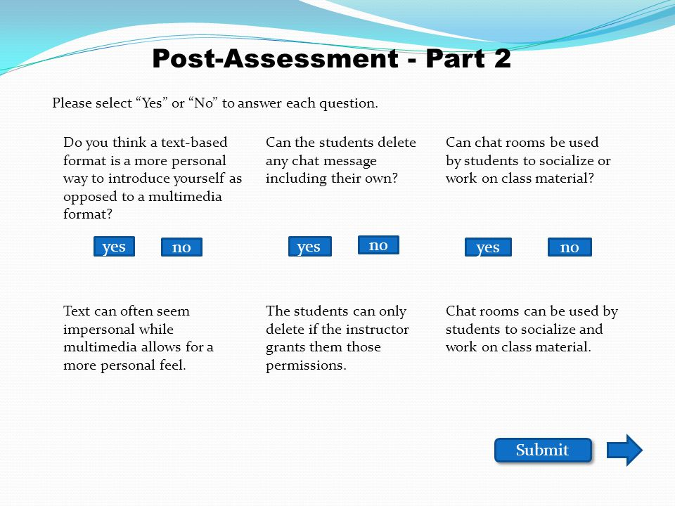 yes no Submit Post-Assessment - Part 1 Is it possible to export your discussion topics that are tagged as tasks as an IMS Content Package to be imported into the Discussion & Private Message tool of another site.