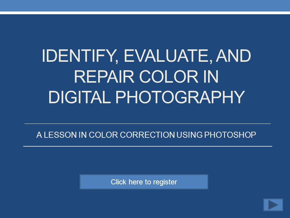 Click here to register IDENTIFY, EVALUATE, AND REPAIR COLOR IN DIGITAL PHOTOGRAPHY A LESSON IN COLOR CORRECTION USING PHOTOSHOP