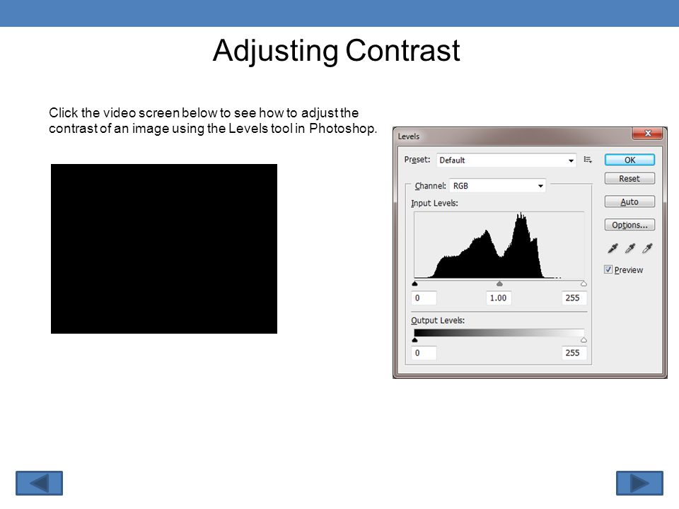 Adjusting Contrast Click the video screen below to see how to adjust the contrast of an image using the Levels tool in Photoshop.