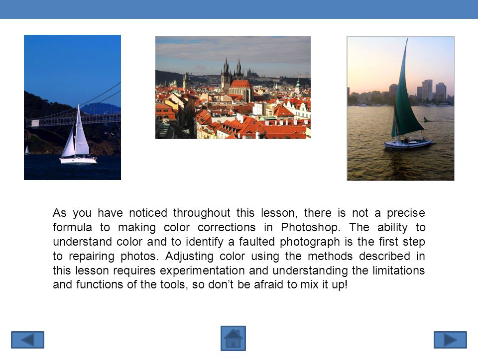 As you have noticed throughout this lesson, there is not a precise formula to making color corrections in Photoshop.