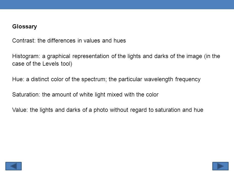 Glossary Contrast: the differences in values and hues Histogram: a graphical representation of the lights and darks of the image (in the case of the Levels tool) Hue: a distinct color of the spectrum; the particular wavelength frequency Saturation: the amount of white light mixed with the color Value: the lights and darks of a photo without regard to saturation and hue