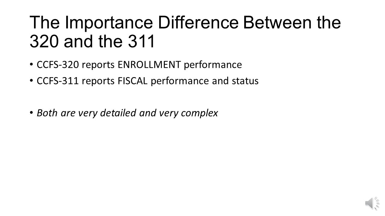 The Importance Difference Between the 320 and the 311 CCFS-320 reports ENROLLMENT performance CCFS-311 reports FISCAL performance and status Both are very detailed and very complex