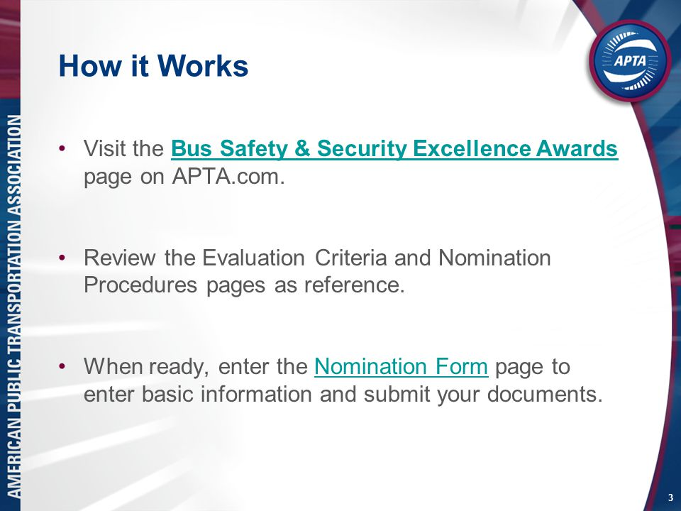 How it Works Visit the Bus Safety & Security Excellence Awards page on APTA.com.Bus Safety & Security Excellence Awards Review the Evaluation Criteria and Nomination Procedures pages as reference.