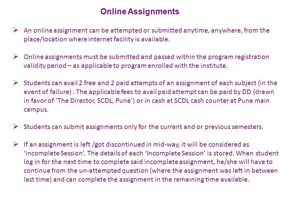  An online assignment can be attempted or submitted anytime, anywhere, from the place/location where internet facility is available.  Online assignm