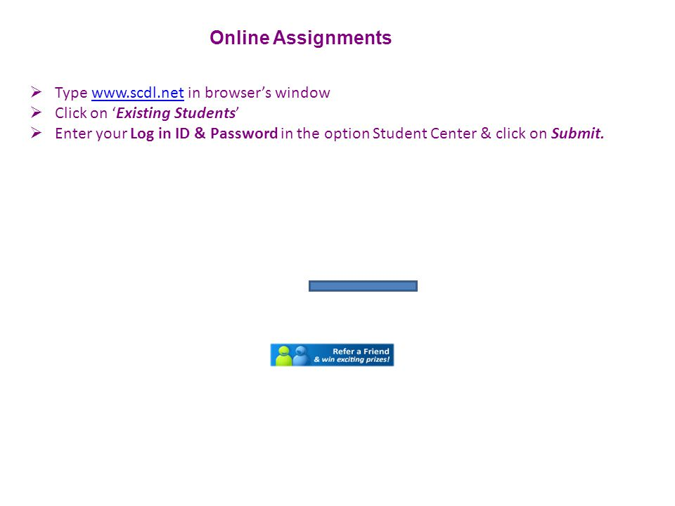  Type www.scdl.net in browser's windowwww.scdl.net  Click on 'Existing Students'  Enter your Log in ID & Password in the option Student Center & click on Submit.