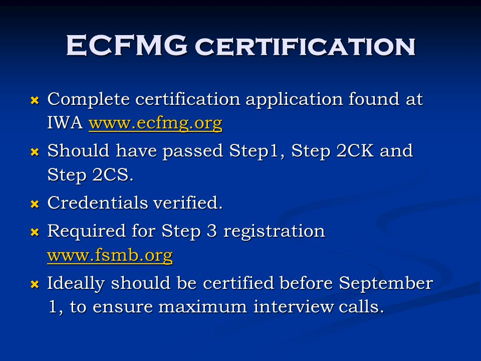 ECFMG certification  Complete certification application found at IWA www.ecfmg.org www.ecfmg.org  Should have passed Step1, Step 2CK and Step 2CS. 