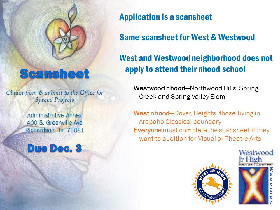 Application is a scansheet Same scansheet for West & Westwood West and Westwood neighborhood does not apply to attend their nhood school Westwood nhood—Northwood Hills, Spring Creek and Spring Valley Elem West nhood—Dover, Heights, those living in Arapaho Classical boundary Everyone must complete the scansheet if they want to audition for Visual or Theatre Arts