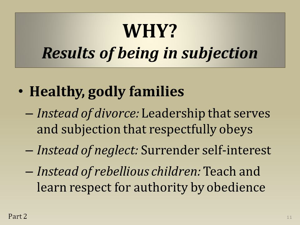WHY? Results of being in subjection Healthy, godly families – Instead of divorce: Leadership that serves and subjection that respectfully obeys – Inst