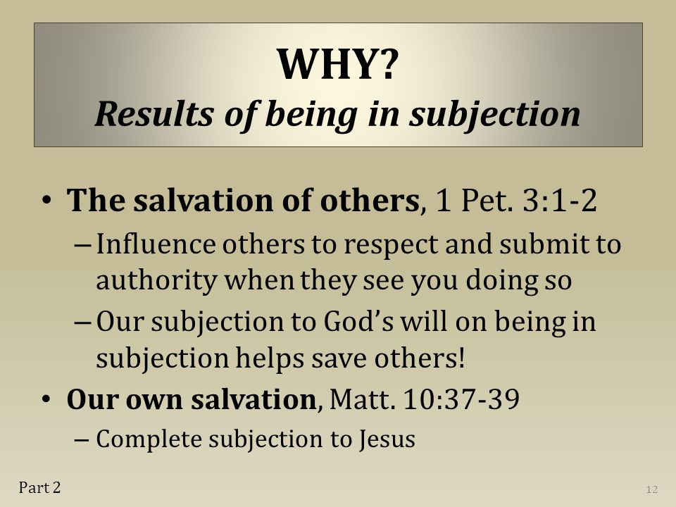 WHY. Results of being in subjection The salvation of others, 1 Pet.