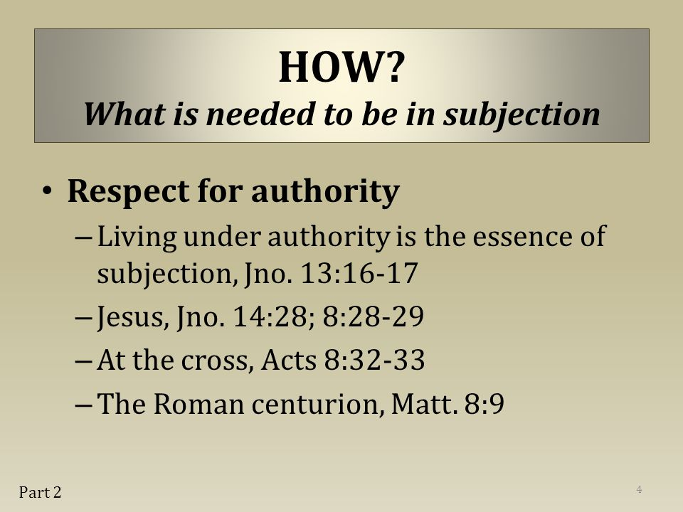 HOW? What is needed to be in subjection Respect for authority – Living under authority is the essence of subjection, Jno. 13:16-17 – Jesus, Jno. 14:28
