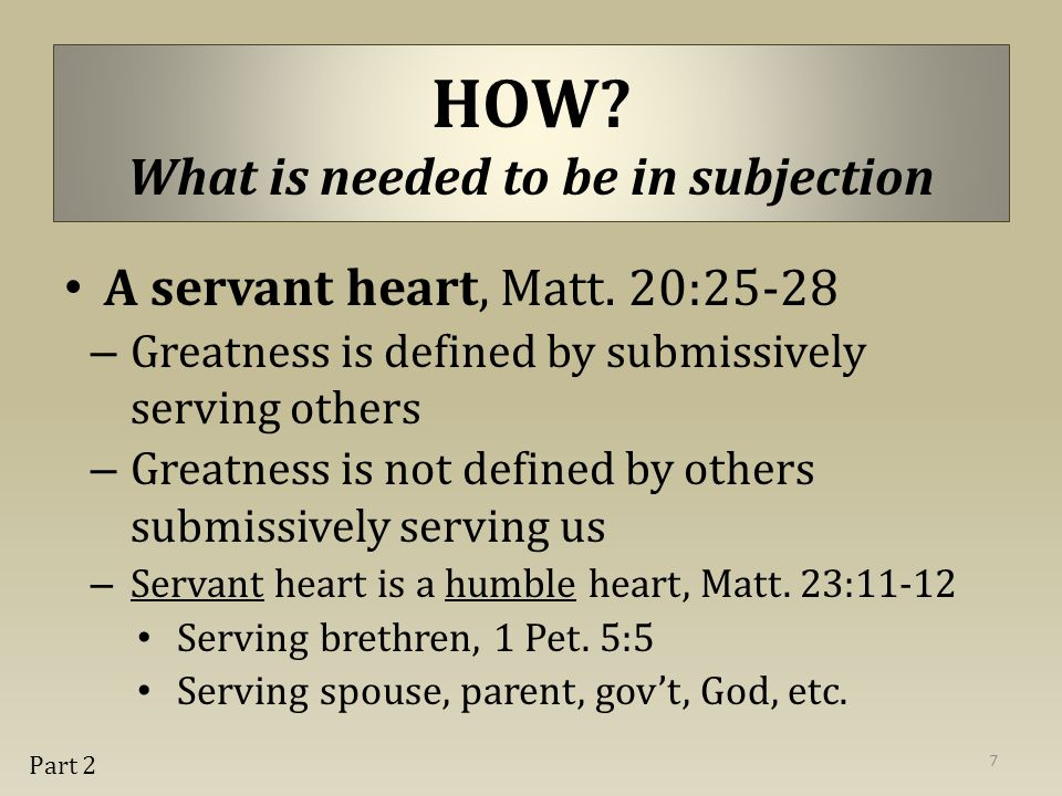 A servant heart, Matt. 20:25-28 – Greatness is defined by submissively serving others – Greatness is not defined by others submissively serving us – S