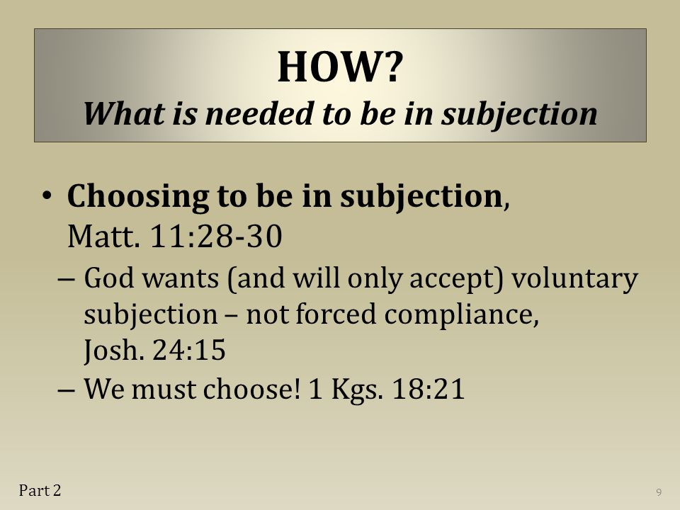 Choosing to be in subjection, Matt. 11:28-30 – God wants (and will only accept) voluntary subjection – not forced compliance, Josh. 24:15 – We must ch