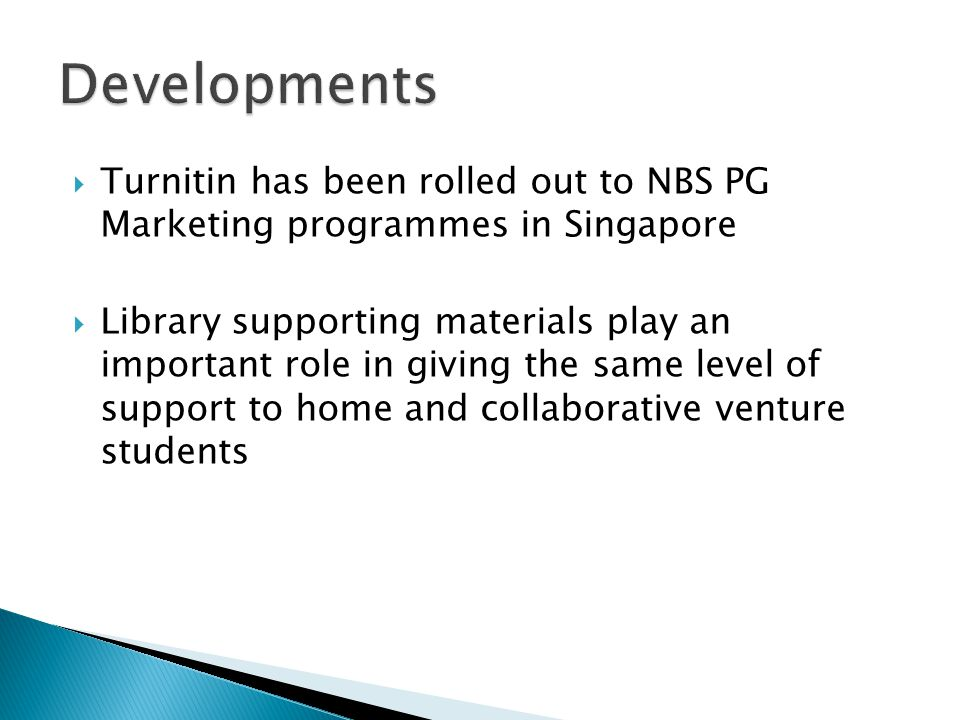  Turnitin has been rolled out to NBS PG Marketing programmes in Singapore  Library supporting materials play an important role in giving the same level of support to home and collaborative venture students