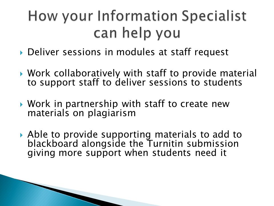  Deliver sessions in modules at staff request  Work collaboratively with staff to provide material to support staff to deliver sessions to students  Work in partnership with staff to create new materials on plagiarism  Able to provide supporting materials to add to blackboard alongside the Turnitin submission giving more support when students need it
